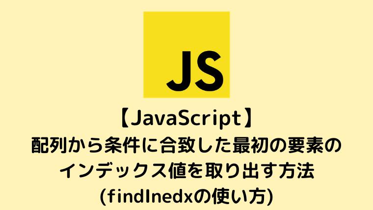 【JavaScript】配列から条件に合致した最初の要素のインデックス値を取り出す方法(findInedxの使い方)