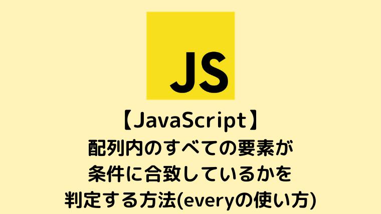 【JavaScript】配列内のすべての要素が条件に合致しているかを判定する方法(everyの使い方)