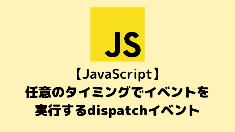 【JavaScript入門】任意のタイミングでイベントを実行するdispatchイベント