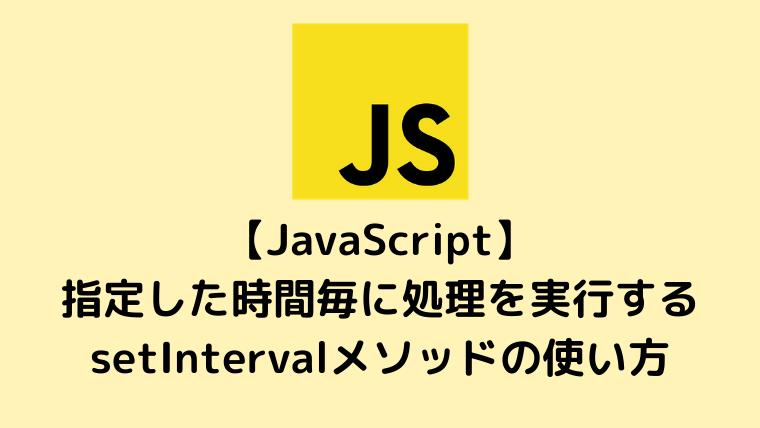 【JavaScript入門】指定した時間毎に処理を実行するsetIntervalメソッドの使い方