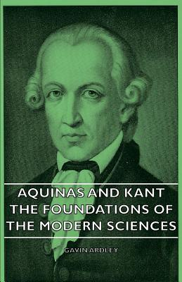 Aquinas and Kant - The Foundations of the Modern Sciences - Ardley, Gavin