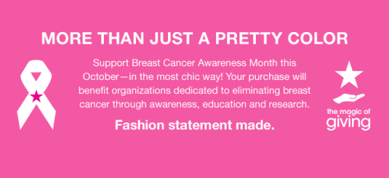More Than Just a Pretty Color, Support Breast Cancer Awareness Month this October-in the most chic way! Your purchase will benefit organizations dedicated to eliminating breast cancer through awareness, education and research, Fashion statement made, the magic of giving