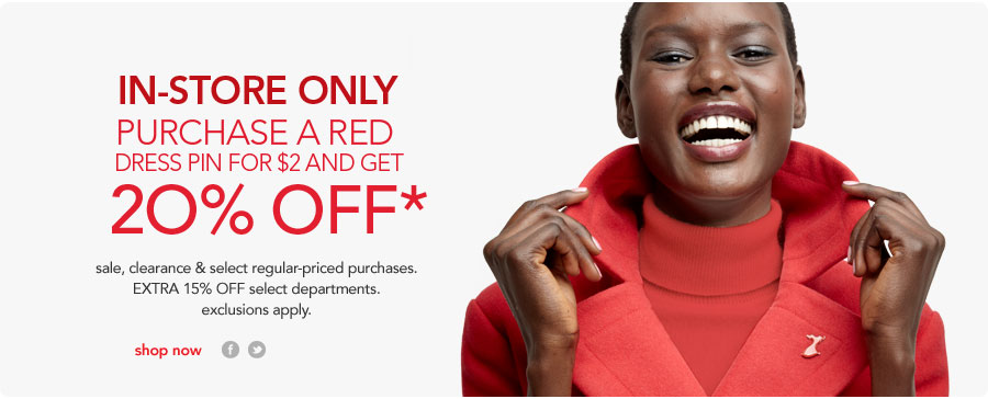 in-store only. purchase a red dress pin for $2 and get 20% off*. sale, clearance & select regular-priced purchases. EXTRA 15% off select departments. exclusions apply.