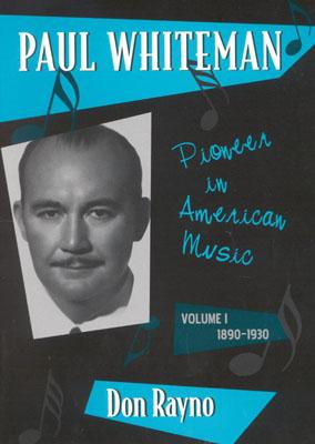 Paul Whiteman: Pioneer in American Music, 1890-1930 - Rayno, Don, and Youngren, William H (Foreword by)