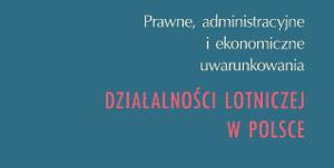 Prawne, administracyjne i ekonomiczne uwarunkowania działalności lotniczej w Polsce