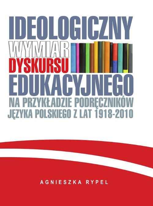 Ideologiczny wymiar dyskursu edukacyjnego na przykładzie podręczników języka polskiego z lat 1918-2010