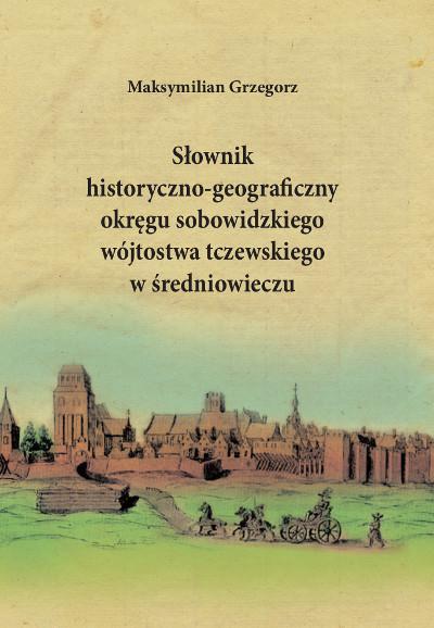 Słownik historyczno-geograficzny okręgu sobowidzkiego wójtostwa tczewskiego w średniowieczu