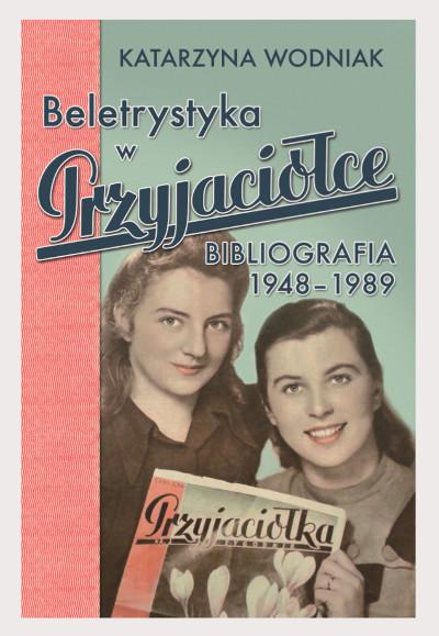 """Beletrystyka w """"Przyjaciółce"""". Bibliografia 1948-1989"""