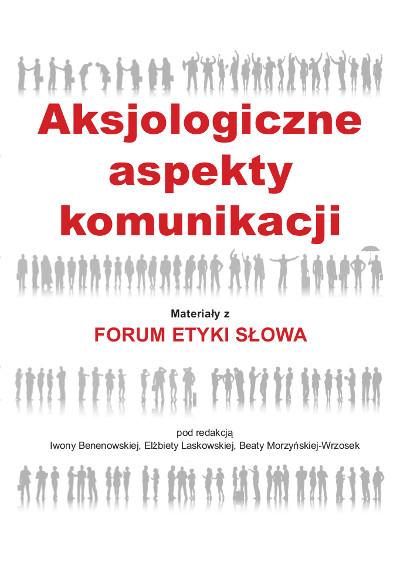 Aksjologiczne aspekty komunikacji. Materiały z Forum Etyki Słowa