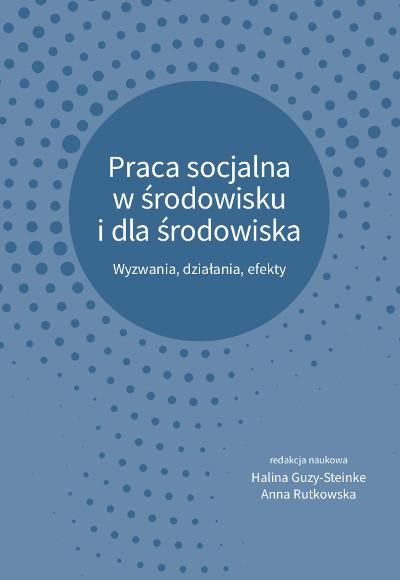 Praca socjalna w środowisku  i dla środowiska. Wyzwania, działania, efekty