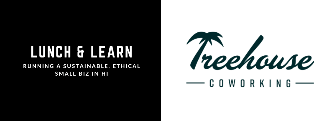 Lunch & Learn : Running a Sustainable, Ethical Small Biz in Hi