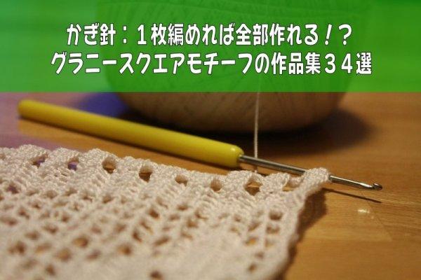 かぎ針:1枚編めれば全部作れる!?グラニースクエアモチーフの作品集34選