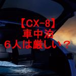 【CX-8】車中泊は家族4人なら大丈夫で6人なら厳しい?ベッドキットなど便利グッズをご紹介!