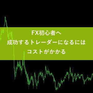 FX初心者へ|成功するトレーダーになるにはコストがかかる