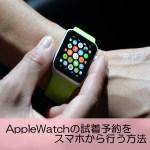 【予約必須】AppleWatchの試着予約をスマホから行う方法