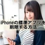 iPhoneの標準アプリの削除方法と復活の仕方【iOS11最新版/脱獄なし】