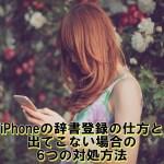 iPhoneの辞書登録のやり方。出てこない場合の6つの対処方法【iOS10最新版】