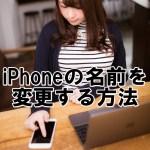 iPhoneの名前を変更する方法。変えると影響はある?【iOS10最新版】
