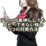 iphoneで長押ししてもコピーできない時の5つの対処方法【iOS11最新版】