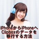 iPhoneを機種変更した際にClipboxのデータを新しいiPhoneに移行する方法