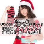 Googleでサンタを追いかけよう!iPhoneでクリスマスを徹底的に楽しむ方法【2016年】
