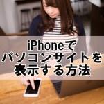 iPhoneでパソコンサイトを表示する方法!アプリでの見方も【iOS10最新版】