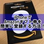 Amazonギフト券の使い方!iPhoneアプリでの登録方法やコンビニでの購入方法