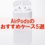 Airpodsのケースおすすめ5選!革やシリコンで汚れを防ぐ【紛失防止/充電可能】