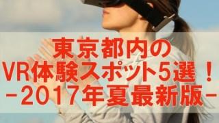 VR体験できる東京のスポット5選!渋谷、池袋、新宿、お台場、秋葉原【2017年夏最新版】