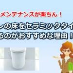 トイレの床は高性能なセラミックタイルがお勧めな理由まとめ!