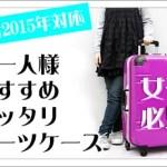 おひとりさま女子の旅に☆スーツケースの選び方とおすすめ人気モデル2015