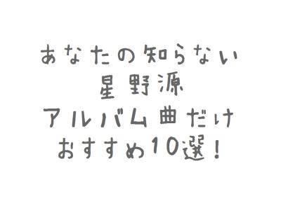 【まとめ】あなたの知らない星野源・アルバム曲だけおすすめ10選!