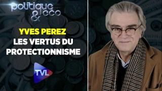 Politique & Eco avec Yves Perez : Les vertus du protectionnisme