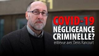 COVID-19:  NÉGLIGENCE CRIMINELLE?  DENIS RANCOURT