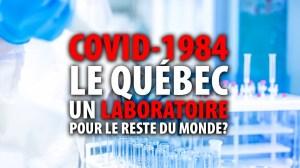 COVID-1984:  LE QUÉBEC UN LABORATOIRE POUR LE RESTE DU MONDE?
