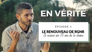 EN VÉRITÉ (épisode 1) : Le grand renouveau de RGNR / je reviens sur 10 ans de vidéos
