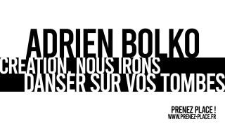 ADRIEN BOLKO / ARCHIPEL 10 / CREATION. NOUS IRONS DANSER SUR VOS TOMBES