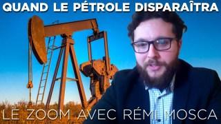 Le Zoom avec Rémi Mosca : Quand le pétrole disparaîtra