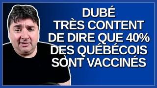 Dubé très content de dire que 40% des québécois sont vaccinés.