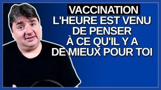Vaccination, l'heure est venu de penser à ce qu'il y a de mieux pour toi.