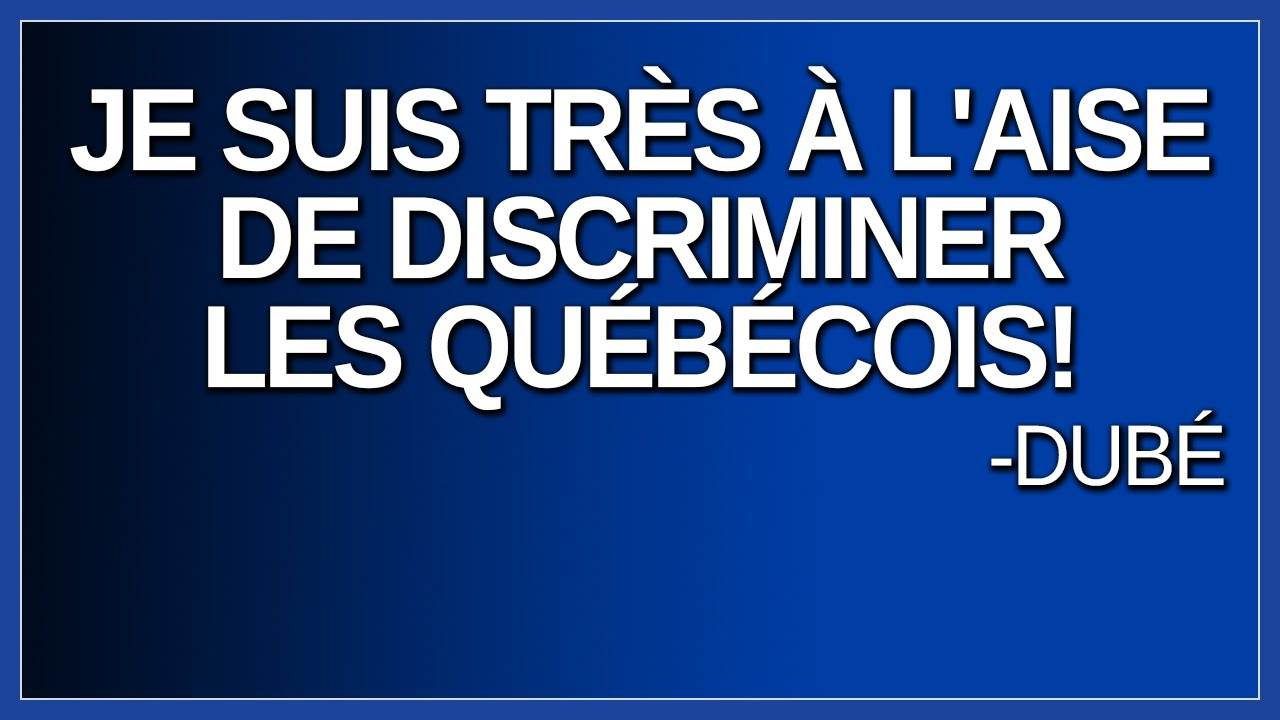 Je suis très à l'aise de discriminer les québécois. Dit Dubé.