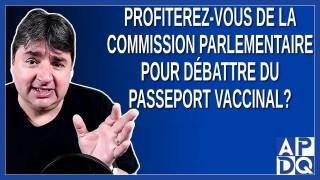 Profiterez-vous de la commission parlementaire pour débattre du passeport vaccinal