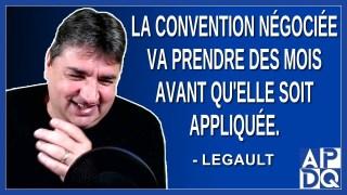 La conventions négocié va prendre des mois avant qu'elle soit appliqué.Dit Legault