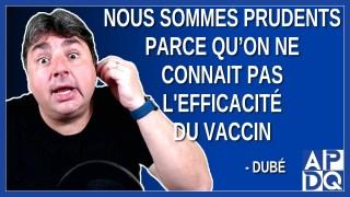 Nous sommes prudent parce qu'on sait pas l'efficacité du vaccin. Dit Dubé