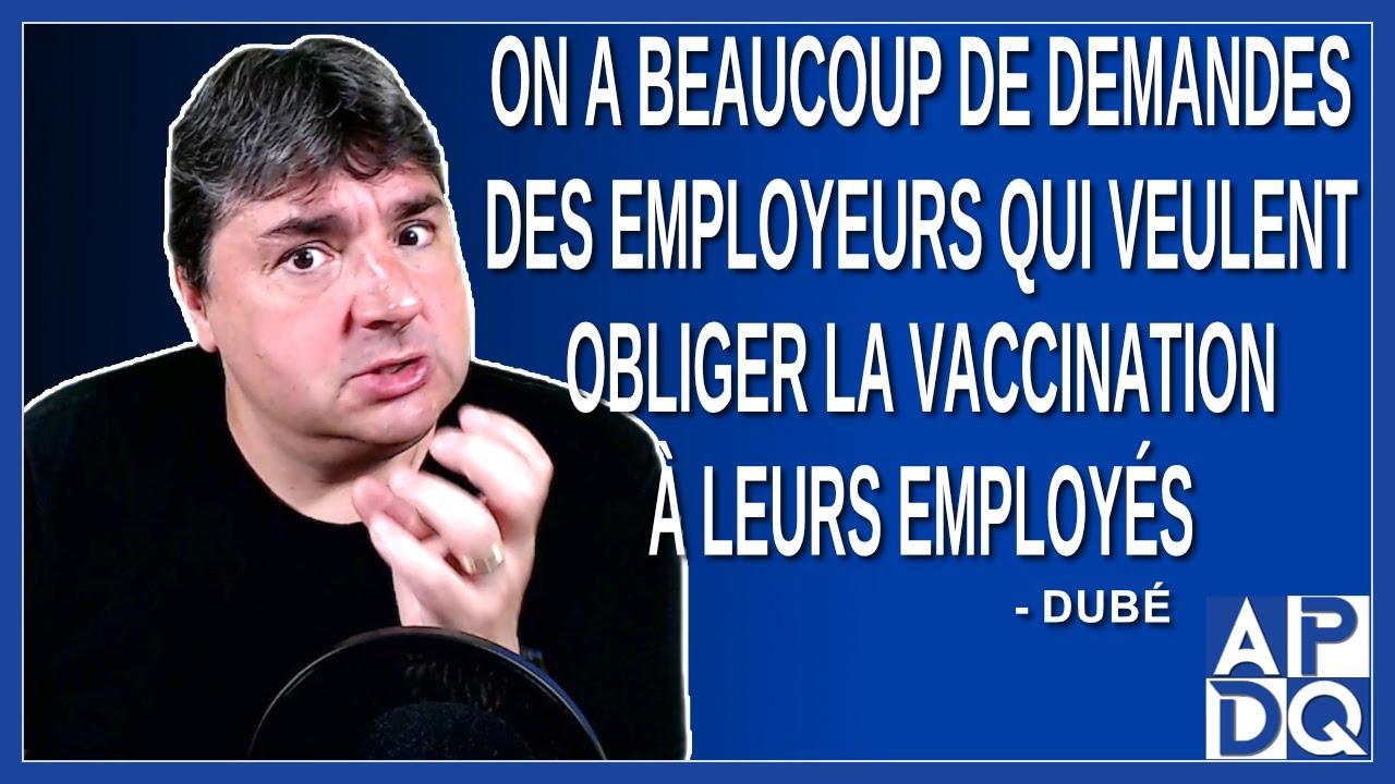 On a beaucoup de demandes des employeurs qui veulent obliger la vaccination à leurs employés.