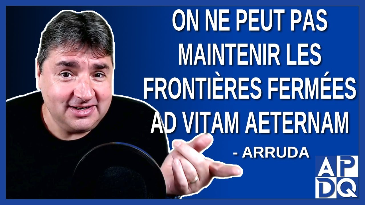 On peut pas maintenir les frontières fermés ad vitam aeternam. Dit Arruda