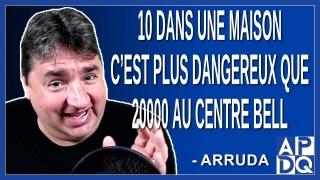 10 dans une maison c'est plus dangereux que 20000 au centre Bell. Dit Arruda