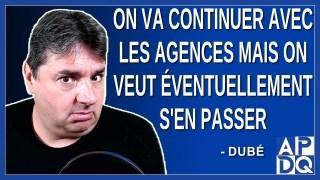 On va continuer avec les agences mais on veut éventuellement s'en passer. Dit Dubé.
