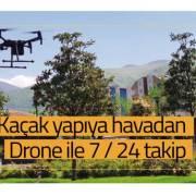 Kaçak yapıya havadan Drone ile 7 / 24 takip