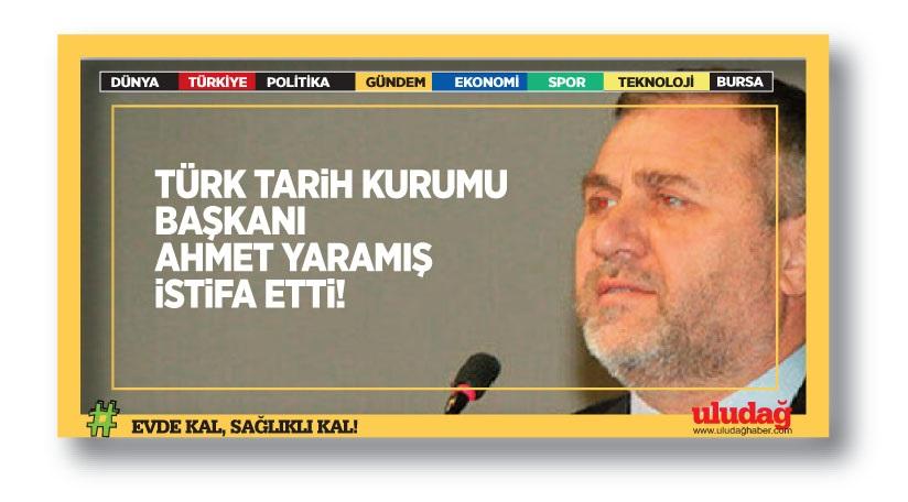 Türk Tarih Kurumu Başkanı Prof. Dr. Ahmet Yaramış görevinden istifa etti